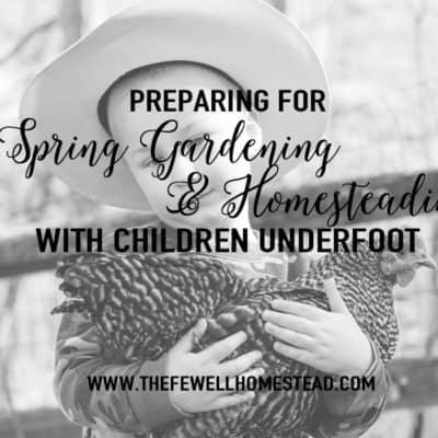 Preparing for Spring Gardening & Homesteading With Children Underfoot