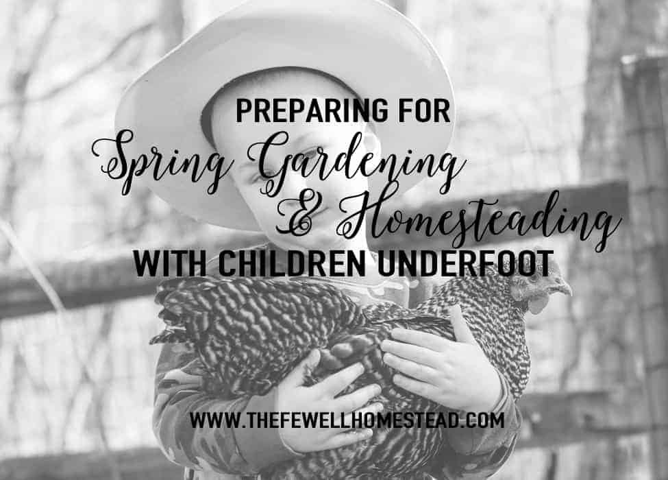 Preparing for Spring Gardening & Homesteading With Children Underfoot